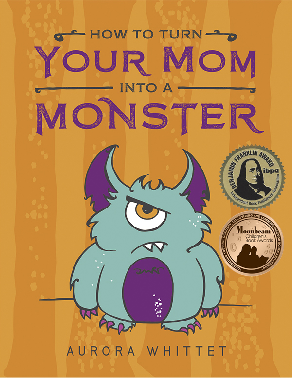 How to Turn Your Mom into a Monster cover image by Aurora Whittet Best. Winner of Gold IBPA Benjamin Franklin Award, Bronze Moonbeam Children's picture book awards, and Eric Hoffer Grand prize finalist.